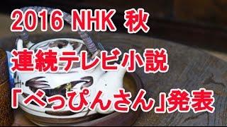 てれびっこ、今回の動画はこちら⇒ 2016秋 NHK連続テレビ小説決定!「べ...