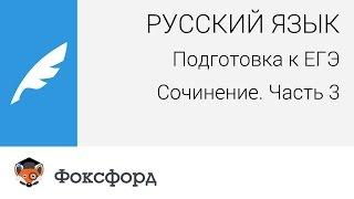 Русский язык. Подготовка к ЕГЭ: Выпускное сочинение. Часть 3. Центр онлайн-обучения
