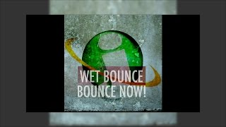 Wet Bounce - Bounce Now!