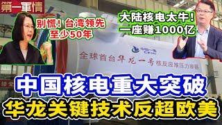 中国核电重大突破!华龙一号关键技术反超欧美!榨菜哥:大陆核电太强,一座就赚1000亿!岛内专家:台湾领先至少50年!