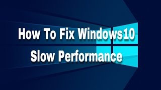 How To Fix Windows 10 Slow Performance