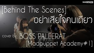 [Behind The Scenes] อย่าเสียใจคนเดียว (Cover) | Boss Paleerat  [Madpuppet Academy #1]