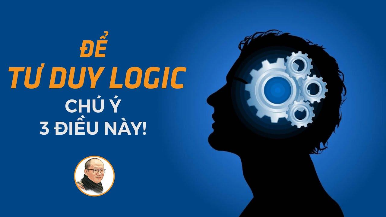 Để tư duy logic, chú ý 3 điều này! | Nhà báo Phan Đăng