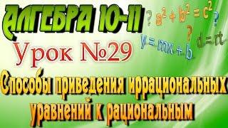 Способы приведения иррациональных уравнений к рациональным. Алгебра 10-11 классы. 29 урок