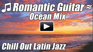 Romantic Guitar Chillout Latin Jazz Music Spanish Flamenco Relax Instrumental Love Songs ocean mix