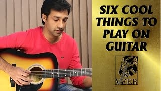 6 COOL THINGS TO PLAY ON GUITAR BY VEER KUMAR