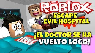 THE DOCTOR'S GONE CRAZY! ROBLOX: ESCAPE EVIL HOSPITAL.