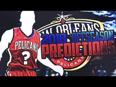 Predicting The 2017-2018 New Orleans Pelicans Off Season!