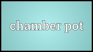 Chamber pot Meaning