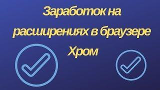 Заработок на расширениях в браузере Хром Полная инструкция