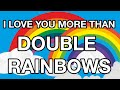 I LOVE YOU MORE THAN DOUBLE RAINBOWS!