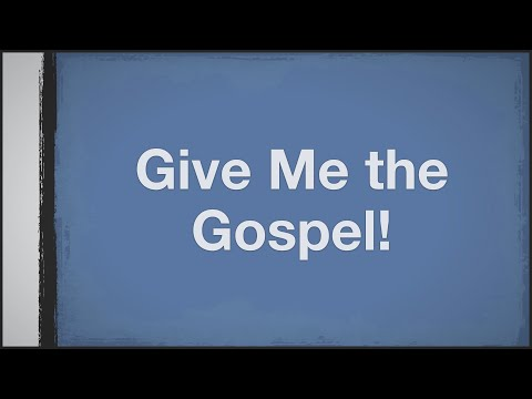 Give me the Gospel!