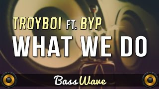TroyBoi - What We Do (feat. BYP) [BassBoosted]