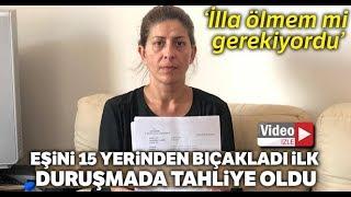 Eşini 15 Yerinden Bıçakladı, İlk Duruşmada Tahliye Oldu