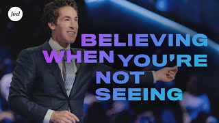Believing When You're Not Seeing | Joel Osteen
