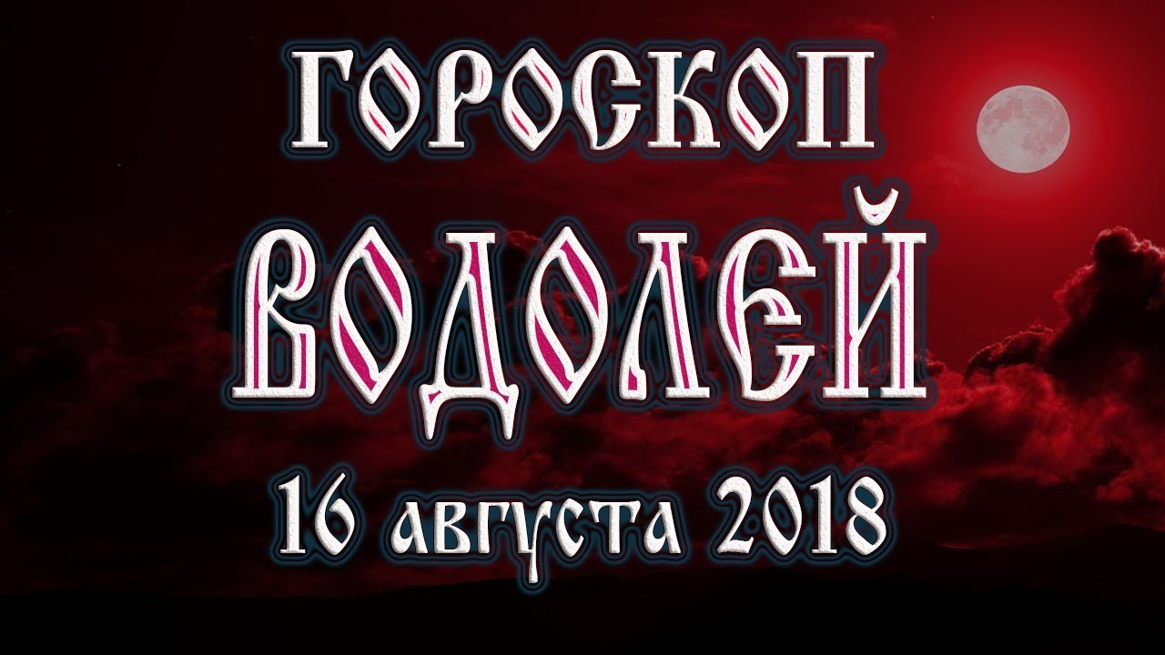 Гороскоп на сегодня 16 августа 2018 года Водолей. Полнолуние через 11 дней