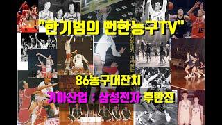 [한기범의 뻔한농구TV] 86농구대잔치 기아 : 삼성 …