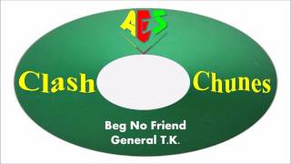General T.K.-Beg No Friend (Clash Chunes)