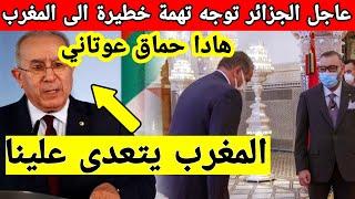 عاجل الجزائر توجه تهمة خطيرة الى المغرب اليوم