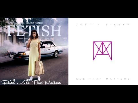 Fetish x All That Matters (Mashup) - Selena Gomez & Justin Bieber