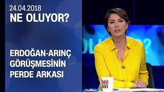 Erdoğan-Arınç görüşmesinin perde arkası - Ne Oluyor? 24.04.2018 Salı