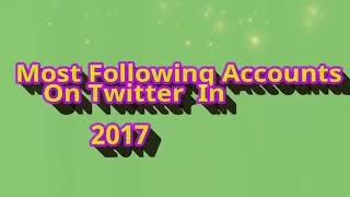 Most Following Accounts On Twitter In 2017.