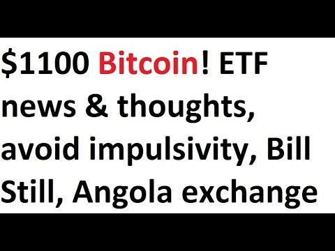 $1100 Bitcoin! ETF news & thoughts, avoid impulsivity, Bill Still, Angola exchange