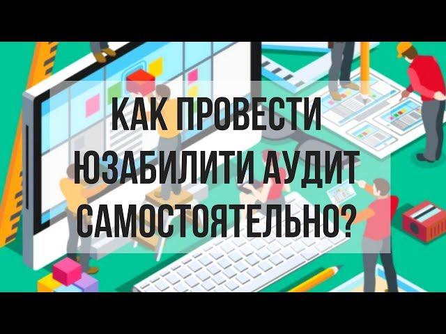 Улучшение юзабилити сайта. Как провести юзабилити аудит самостоятельно? Денис Нарижный