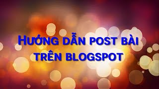 Học Blogspot cơ bản | Bài 3. Hướng dẫn đăng bài trên blogspot