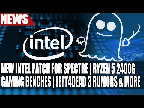 New Intel Patch for Spectre | Ryzen 5 2400G Gaming Benches | Left4Dead 3 Rumors