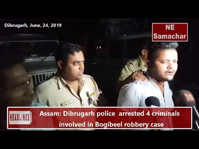 Assam- Dibrugarh police  arrested 4 criminals involved in Bogibeel robbery case