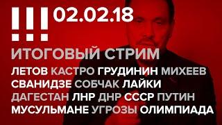 Итоговый стрим (02.02.18): Летов, Грудинин, Сванидзе, Дагестан, ЛДНР, СССР, Путин, Мусульмане, Боты