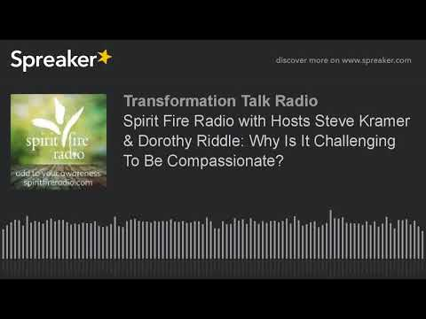 Spirit Fire Radio with Hosts Steve Kramer & Dorothy Riddle: Why Is It Challenging To Be Compassionat