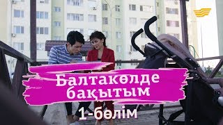 «Балтакөлде бақытым» 1 бөлім / «Балтаколде бакытым» 1 серия