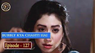 Bubbly Kya Chahti Hai Episode 127 - Top Pakistani Drama