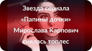 Звезда сериала «Папины дочки» Мирослава Карпович снялась топлес