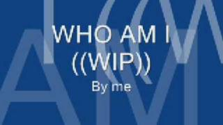 """Who am I"" WIP [[song]]"