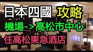 日本四國攻略(一)- 機場往高松市方法- 住高松東急酒店