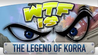 ► WTF Is... -  The Legend of Korra ?