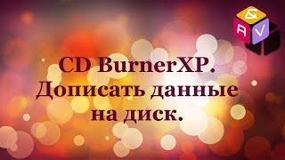 37. CD BurnerXP.  Дописать данные на диск