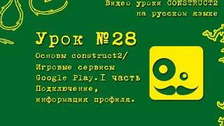 Урок 28 . Construct 2 . Google play.  Игровые сервисы. Данные пользователя.