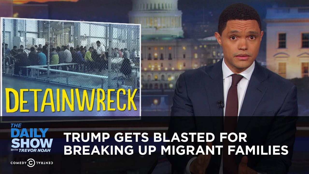 Trump Gets Blasted for Breaking Up Migrant Families   The Daily Show