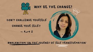 Don't Challenge Yourself , Change Your Self | Why Be The Change | Part 2