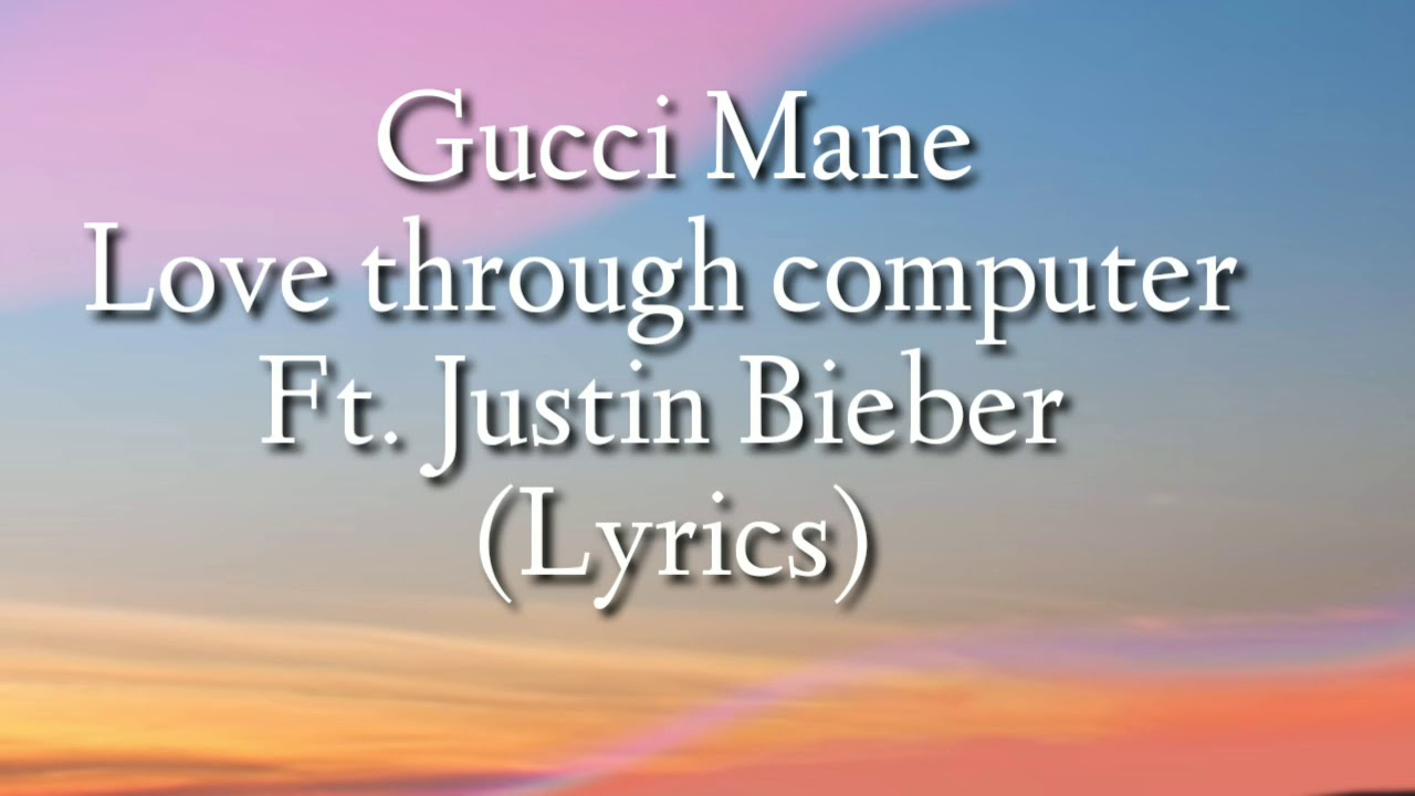 Gucci mane - love through computer Ft. Justin bieber (lyrics)