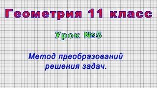 Геометрия 11 класс (Урок№5 - Метод преобразований решения задач.)
