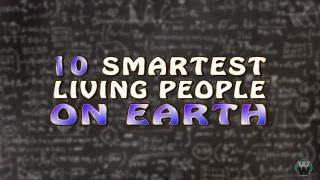 10 Smartest Living People on Earth