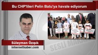 Süleyman Özışık  Bu CHP'lileri Pelin Batu'ya havale ediyorum