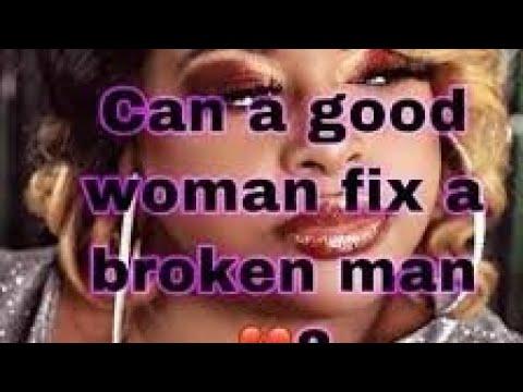Can A Good Woman Fix A Broken Man???