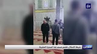 شرطة الاحتلال تقتحم مسجد قبة الصخرة المشرفة - (11-12-2018)