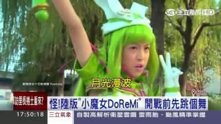 怪 陸版 小魔女DoReMi 開戰前先跳個舞 三立新聞台